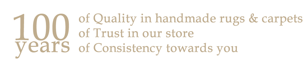 100 years ... of Quality in handmade rugs & carpets of Trust in our store of Consistency towards you